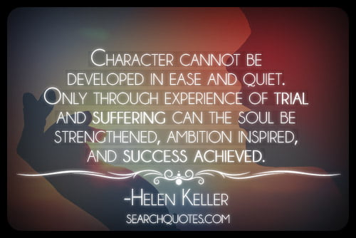 """""""Character cannot be developed in ease and quiet. Only through experience of trial and suffering can the soul be strengthened, ambition inspired, and success achieved."""" - Helen Keller"""