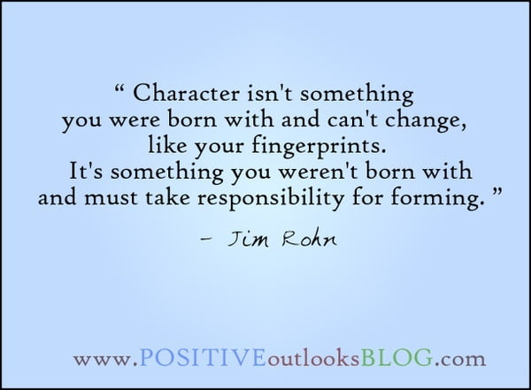 """""""Character isn't something you were born with and can't change, like your fingerprints. It's something you weren't born with and must take responsibility for forming"""" - Jim Rohn"""