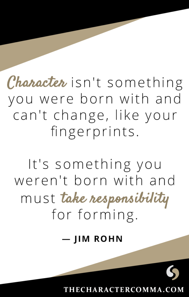 """""""Character isn't something you were born with and can't change, like your fingerprints. It's something you weren't born with and must take responsibility for forming."""" - Jim Rohn"""