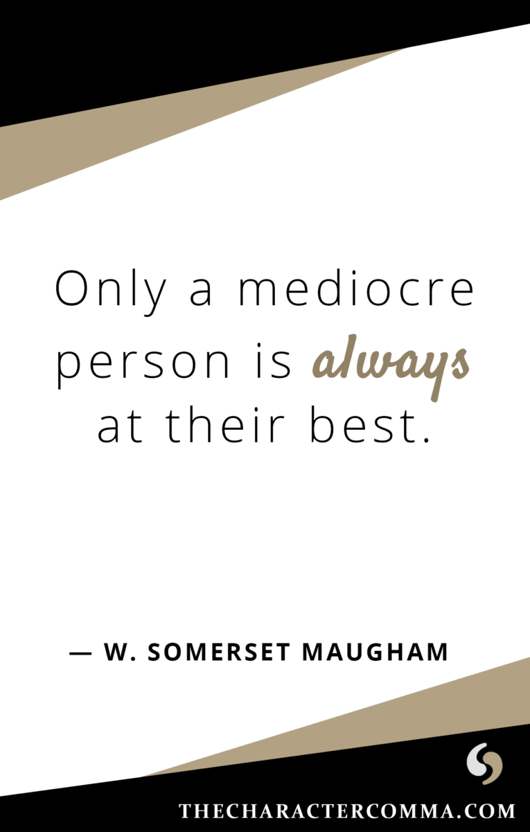 """""""Only a mediocre person is always at their best."""" - W. Maugham"""