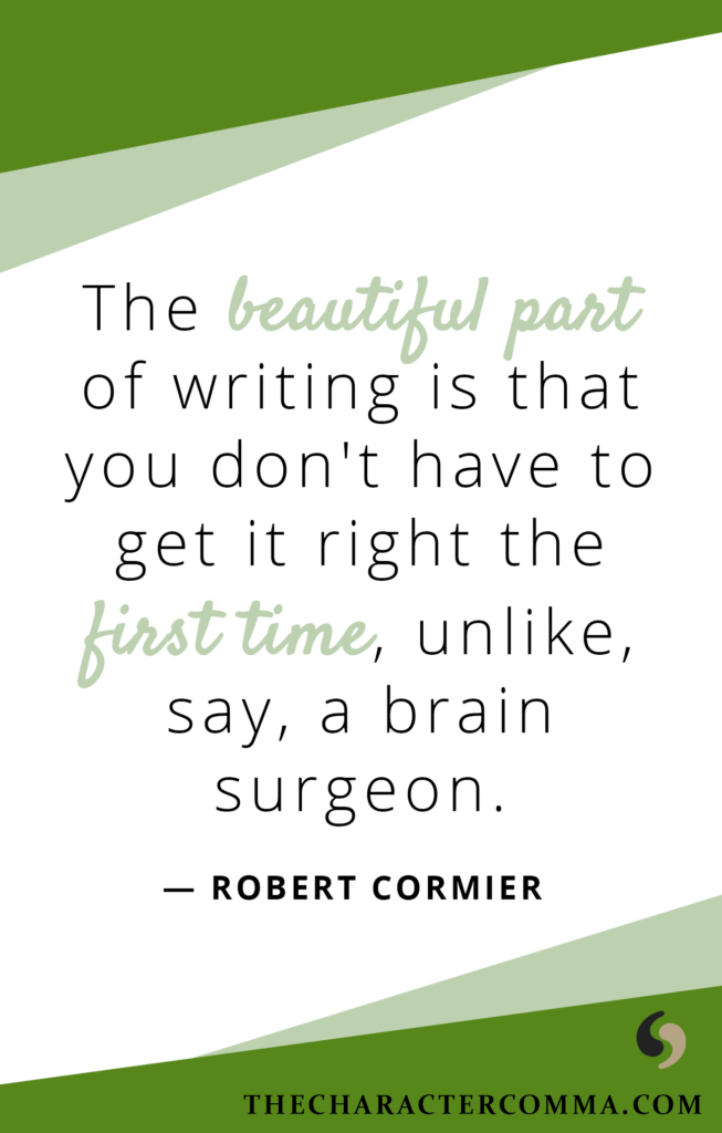 """""""The beautiful part of writing is that you don't have to get it right the first time, unlike, say, a brain surgeon."""" - Robert Cormier"""