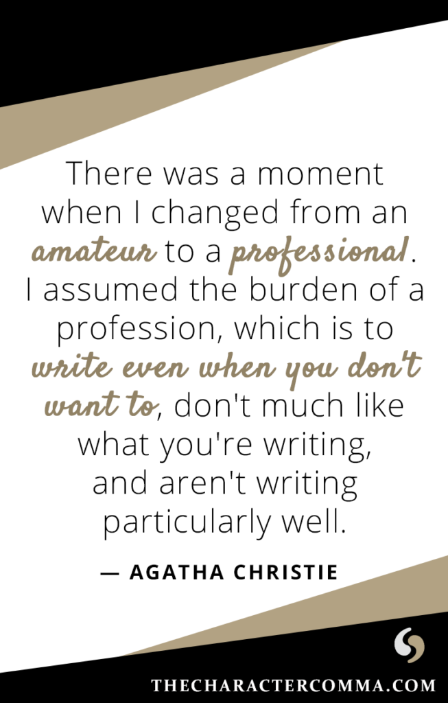 """""""There was a moment when I changed from an amateur to a professional. I assumed the burden of a profession, which is to write even when you don't want to, don't much like what you're writing, and aren't writing particularly well."""" - Agatha Christie"""