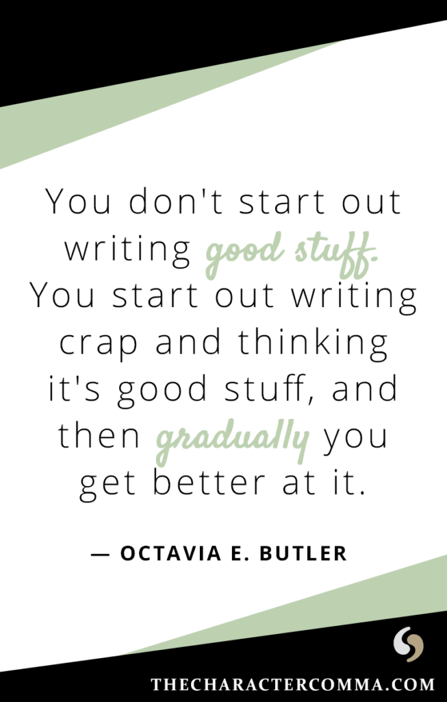 """""""You don't start out writing good stuff. You start out writing crap and thinking it's good stuff, and then gradually you get better at it."""" - Octavia E. Butler"""