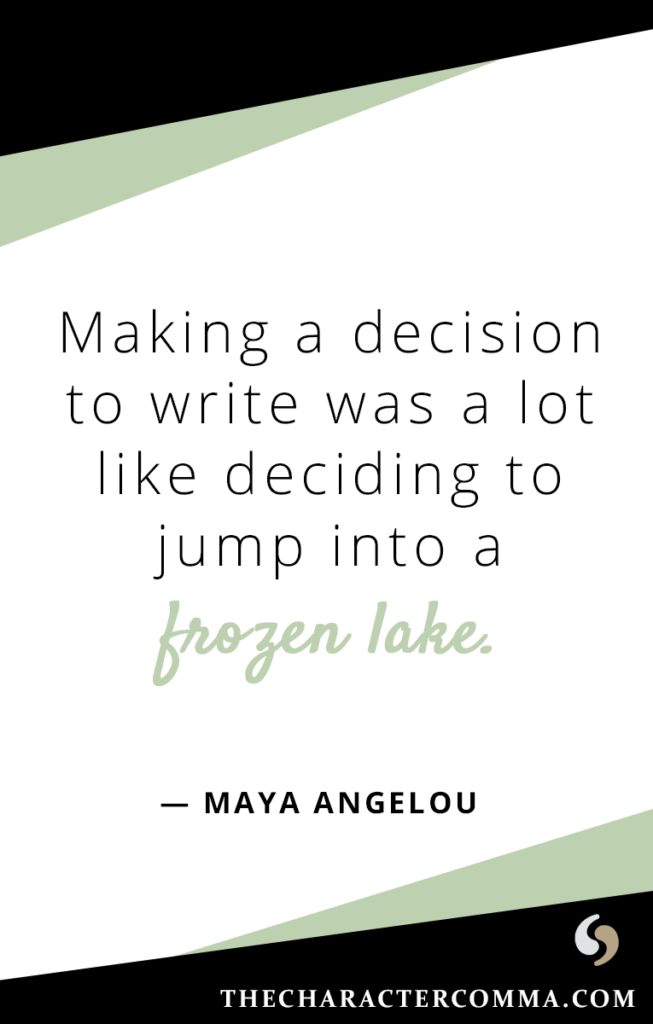 """""""Making a decision to write was a lot like deciding to jump into a frozen lake."""" - Maya Angelou"""