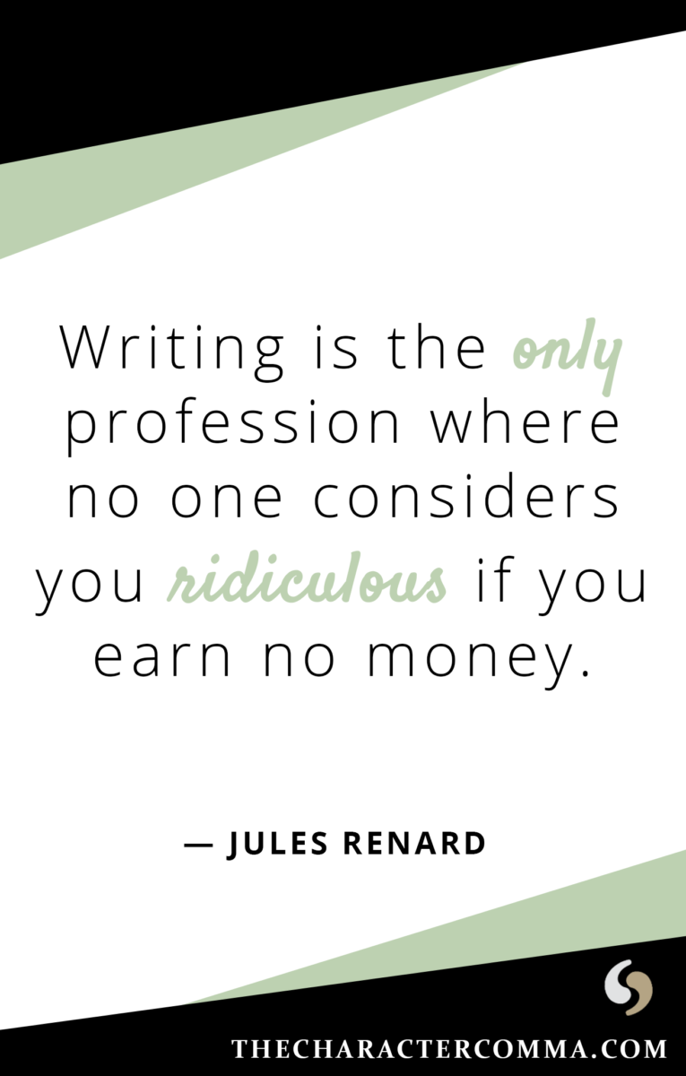 """""""Writing is the only profession where no one considers you ridiculous if you earn no money."""" - Jules Renard"""