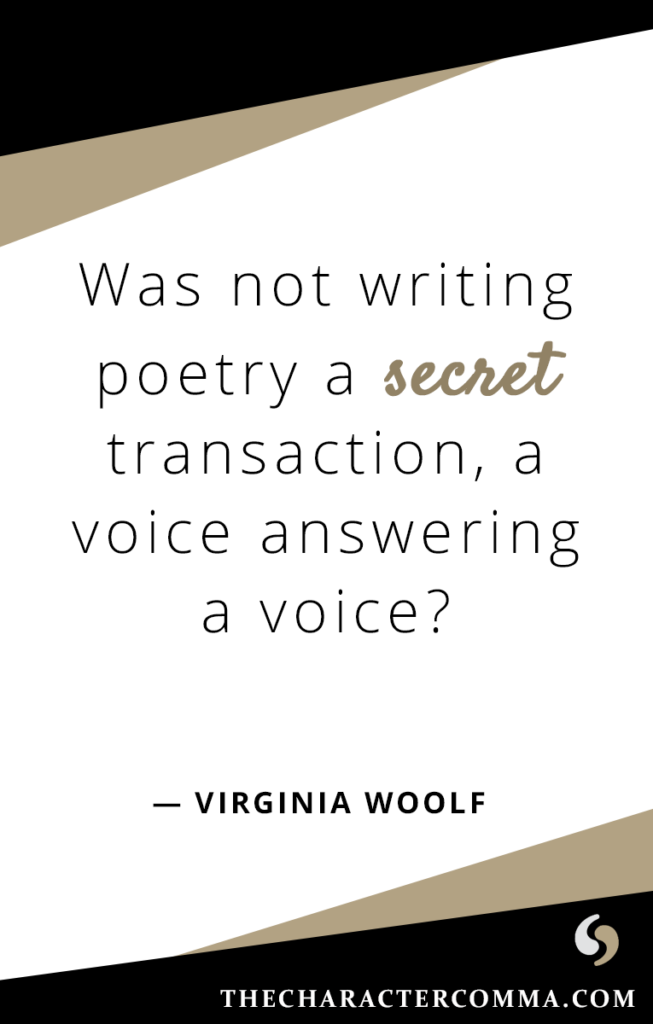 """""""Was not writing poetry a secret transaction, a voice answering a voice?"""" - Virginia Woolf"""