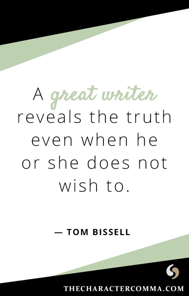 """""""A great writer reveals the truth even when he or she does not wish to."""" - Tom Bissell"""